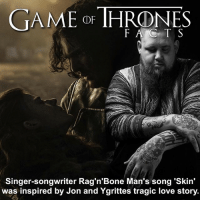 """Thanks @kitharingtonrelated for this fact! In an interview with Radio X's John Kennedy, @ragnbonemanuk , whose real name is Rory Graham, said: """"It's kind of about just missing out on something that could have been. And we had the kind of verse down. We came back in the next day. I'd been watching Game Of Thrones where Jon Snow and the wildling girl [Ygritte]; they're obviously in love but they can't be together because they're from different worlds. """"It's a very kind of sad solemn scene, but I came back in and I'd written down: 'When the walls came down-When I heard that sound-I'd still be thinking about you'. """"It just kind of meant that whatever happened you'd still have that person in your mind. And that was kind of inspired by that episode."""" - NME.com • What song reminds you of Game of Thrones? Random but I always think of the Stark kids when I hear Dead and Gone - T.I. & Justin Timberlake give it a listen and let me know if you agree. - - gameofthrones gameofthroneshbo gameofthronesseason6 got hbo ragnboneman rorygraham jonsnow kitharington ygritte roseleslie jonandygritte: GAME DE THRONE  Singer-songwriter Rag'n'Bone Man's song 'skin'  was inspired by Jon and Ygrittes tragic love story. Thanks @kitharingtonrelated for this fact! In an interview with Radio X's John Kennedy, @ragnbonemanuk , whose real name is Rory Graham, said: """"It's kind of about just missing out on something that could have been. And we had the kind of verse down. We came back in the next day. I'd been watching Game Of Thrones where Jon Snow and the wildling girl [Ygritte]; they're obviously in love but they can't be together because they're from different worlds. """"It's a very kind of sad solemn scene, but I came back in and I'd written down: 'When the walls came down-When I heard that sound-I'd still be thinking about you'. """"It just kind of meant that whatever happened you'd still have that person in your mind. And that was kind of inspired by that episode."""" - NME.com • What song reminds you """