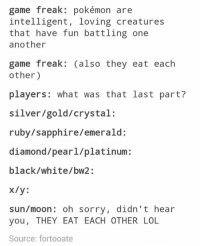 """Memes, Diamond, and Moon: game freak: pokémon are  intelligent, loving creatures  that have fun battling one  another  game freak: (also they eat each  other)  players  what was that last part?  silver/gold/crystal:  ruby/ sapphire/ emerald:  diamond pearl/platinum:  black White/bw2:  x/y  sun/moon: oh sorry, didn't hear  you, THEY EAT EACH OTHER LOL  Source: fortooate Oh, and they kill people in horrific ways!  How is this game rated """"E""""?!  ~The Tomorrow Knight"""