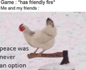 Never a option… by DatCoolBoi909 MORE MEMES: Game *has friendly fire*  Me and my friends  oanea  Wookle  peace was  never  an option Never a option… by DatCoolBoi909 MORE MEMES