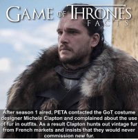 The decision was supported by the cast. I have a lot of cool facts about the latest episode so make sure you've watched it because I start posting tomorrow! • • What do you think of the shows use of fur? - gameofthrones gameofthronesfacts gameofthronesfamily jonsnow kitharington fur peta animals facts tv gameofthroneshbo micheleclapton costumedesign animalfur: GAME  HRONES  F ACTS  After season 1 aired, PETA contacted the GoT costume  designer Michele Clapton and complained about the use  of fur in outfits. As a result Clapton hunts out vintage fur  from French markets and insists that they would never  commission new fur The decision was supported by the cast. I have a lot of cool facts about the latest episode so make sure you've watched it because I start posting tomorrow! • • What do you think of the shows use of fur? - gameofthrones gameofthronesfacts gameofthronesfamily jonsnow kitharington fur peta animals facts tv gameofthroneshbo micheleclapton costumedesign animalfur