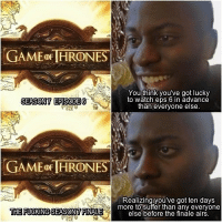 This was me after watching the leaked episode 😂 #GameOfThrones https://t.co/Ma07TQKJqJ: GAME oF HRONES  You think you've got lucky  to watch eps 6 in advance  than everyone else  SEASON7 EPISODE6  GAME OF HRONES  Realizing you've got ten days  THE FUOKINGSEASON7 FINALE  more to suffer than any everyone  else before the finale airs This was me after watching the leaked episode 😂 #GameOfThrones https://t.co/Ma07TQKJqJ