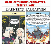 Funny, Game of Thrones, and Memes: GAME OF THRONES CHARACTERS:  THEN VS. NOW  DAENERYS TARGARYEN  Then  Now  I am Daenerys Stormborn of the  House Targaryen. The First of Her Name,  the Unburnt, Queen of Meereen, Queen of  the Andals and the Rhoynar and the First Men,  Khaleesi of the Great Grass Sea, Breaker  of Chains and Mother of Dragons,  MHYSA-FUCKAAS!  I should try to  be a tle more  assertive...  DORKLY 👑This shouldn't be so accurate 😅👑 spoilerfreegot daenerys daenerystargaryen khaleesi emiliaclarke motherofdragons gameofthronesfamily got gameofthrones asoiaf asoiaffamily gameofthronesfunny gameofthronesmemes funny memes teamdany jonsnow kitharington tyrionlannister peterdinklage jaimelannister nikolajcosterwaldau cerseilannister lenaheadey