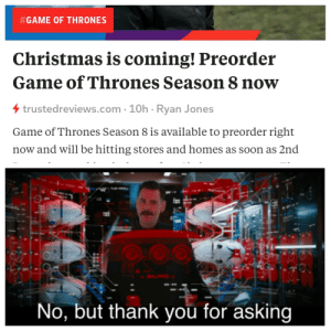 Not even worth pirating:  #GAME OF THRONES  Christmas is coming! Preorder  Game of Thrones Season 8 now  4trustedreviews.com 10h Ryan Jones  Game of Thrones Season 8 is available to preorder right  now and will be hitting stores and homes as soon as 2nd  No, but thank you for asking Not even worth pirating