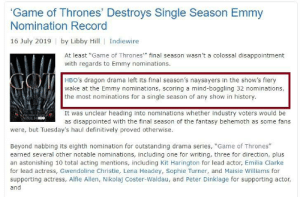 """Disappointed, Game of Thrones, and Sophie Turner: Game of Thrones' Destroys Single Season Emmy  Nomination Record  16 July 2019  by Libby Hill  Indiewire  At least """"Game of Thrones"""" final season wasn't a colossal disappointment  with regards to Emmy nominations  HBO's dragon drama left its final season's naysayers in the show's fiery  wake at the Emmy nominations, scoring a mind-boggling 32 nominations,  the most nominations for a single season of any show in history.  It was unclear heading into nominations whether industry voters would be  as disappointed with the final season of the fantasy behemoth as some fans  HHO9  were, but Tuesday's haul definitively proved otherwise  Beyond nabbing its eighth nomination for outstanding drama series, """"Game of Thrones""""  earned several other notable nominations, including one for writing, three for direction, plus  an astonishing 10 total acting mentions, including Kit Harington for lead actor, Emilia Clarke  for lead actress, Gwendoline Christie, Lena Headey, Sophie Turner, and Maisie Williams for  supporting actress, Alfie Allen, Nikolaj Coster-Waldau, and Peter Dinklage for supporting actor,  and Season 8 of Game of Thrones was just nominated for a record breaking 32 Emmy's including best writing and directing. Even though some of the Emmy nominations are undeserved let's all take a moment to thanks the actors, visual effects artists, cinematographers and designers for their amazing work."""