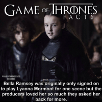 Game of Thrones, Hbo, and Memes: GAME OF THRONES  F A C T S  @GAMEOFTHRONESFACTS  INSTAGRAM  Bella Ramsey was originally only signed on  to play Lyanna Mormont for one scene but the  producers loved her so much they asked her  back for more Like the character or not you have to admit Bella is talented 👑 • • Favourite minor character? - - gameofthrones gameofthronesfamily gameofthronesseason6 bellaramsey lyannamormont got hbo jonsnow kitharington sansastark sophieturner liamcunningham davos