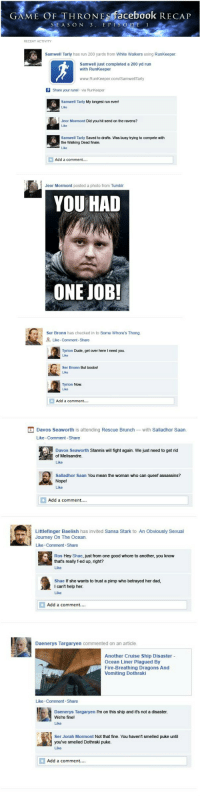 """<p><a class=""""tumblr_blog"""" href=""""http://gameoflaughs.tumblr.com/post/47800967525/if-game-of-thrones-season-3-episode-1-were-on-facebook"""">gameoflaughs</a>:</p> <blockquote> <p>My favorites from the <a href=""""http://www.happyplace.com/22775/game-of-thrones-facebook-recap-season-3-episode-1"""">Game of Thrones Facebook recap for season 3 episode 1</a>. Love it! I hope they keep making these.</p> </blockquote>: GAME OF THRONEs facebook RECAP  SEA S ON 3. E PI  RECENT ACTIVITY  Samwell Tarly has run 200 yards from White Walkers using RunKeeper  Samwell just completed a 200 yd run  with RunKeeper  www.RunKeeper.com/Samwell Tarly  Share your runs! via RunKeeper  Samwell Tarly My longest run ever!  Like  Jeor Mormont Did you hit send on the ravens?  Like  Samwell Tarly Saved to drafts. Was busy trying to compete with  the Walking Dead finale.  Add a comment....  Jeor Mormont posted a photo from Tumblr  YOU HAD  ONE JOB!  Ser Bronn has checked in to Some Whore's Thong  Like Comment Share  Tyrion Dude, get over here I need you.  Like  Ser Bronn But boobs!  Like  Tyrion Now  Like  Add a comment....   Davos Seaworth is attending Rescue Brunch-with Salladhor Saan  Like Comment Share  Davos Seaworth Stannis will fight again. We just need to get rid  of Melisandre  Like  Salladhor Saan You mean the woman who can queef assassins?  Nope!  Like  Add a comment.  Littlefinger Baelish has invited Sansa Stark to An Obviously Sexual  Journey On The Ocean  Like Comment.Share  Ros Hey Shae, just from one good whore to another, you know  that's really f-ed up, right?  Like  Shae If she wants to trust a pimp who betrayed her dad,  I can't help her  Like  Add a comment...  Daenerys Targaryen commented on an article  Another Cruise Ship Disaster -  Ocean Liner Plagued By  Fire-Breathing Dragons And  Vomiting Dothraki  Like Comment-Share  Daenerys Targaryen I'm on this ship and it's not a disaster  We're fine!  Like  Ser Jorah Mormont Not that fine. You haven't smelled puke until  you've smelled Doth"""