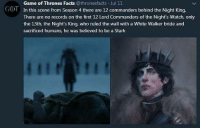 Facts, Game of Thrones, and Tumblr: Game of Thrones Facts @thronesfacts Jul 11  In this scene from Season 4 there are 12 commanders behind the Night King.  There are no records on the first 12 Lord Commanders of the Night's Watch. only  the 13th, the Night's King, who ruled the wall with a White Walker bride and  sacrificed humans, he was believed to be a Stark  GOT game-of-thrones-fans:  It's interesting.