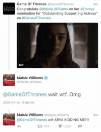"""Game of Thrones, Memes, and Arya: Game Of Thrones  Gameo Thrones  9m  GAME  Congratulate @Maisie Williams  on her #Emmys  I IRGDNES  nomination for """"Outstanding Supporting Actress""""  on #Game of Thrones.  GIF  Maisie Williams  @Maisie Williams  @GameOf Thrones wait wtf. Omg  2016-07-14, 11:48 AM  Maisie Williams  a Maisie Williams  6m  @Game wtf ARYA KIDDING ME?!!  t R, 794  1,584"""