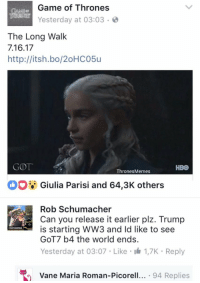vane: Game of Thrones  GAMte  Yesterday at 03:03  The Long Walk  7.16.17  http://itsh.bo/20HCO5u  GOTT  HBO  Thrones Memes  Giulia Parisi and 64,3K others  Rob Schumacher  Can you release it earlier plz. Trump  is starting WW3 and Id like to see  GOT7 b4 the world ends.  Yesterday at 03:07 Like I 1,7K Reply  Vane Maria Roman-Pic  94 Replies