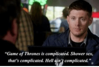 "Dean explains complicated.: ""Game of Thrones is complicated. Shower sex,  that's complicated. Hellgin complicated. Dean explains complicated."