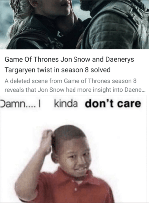 The news in my phone today: Game Of Thrones Jon Snow and Daenerys  Targaryen twist in season 8 solved  A deleted scene from Game of Thrones season 8  reveals that Jon Snow had more insight into Daene..  Damn....I kinda don't care The news in my phone today