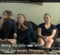 <p>Subscription to premium cable: $84.00</p>: Game of Thrones: Red Wedding Reactions Compilation  Being the only one who  read the books: Priceless. <p>Subscription to premium cable: $84.00</p>