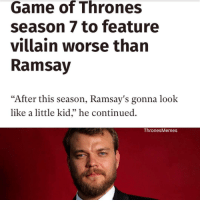 """Game of Thrones, Memes, and Game: Game of Thrones  season 7 to feature  villain worse than  Ramsay  """"After this season, Ramsay's gonna look  like a little kid,"""" he continued.  Thrones Memes Could Euron Greyjoy in Game of Thrones be worse than Ramsay Bolton? https://t.co/OpQcgvcKIn"""