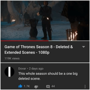 Yeah , sadly.: Game of Thrones Season 8 - Deleted &  Extended Scenes - 1080p  119K views  Dovar 2 days ago  This whole season should be a one big  deleted scene.  1.7K  44 Yeah , sadly.