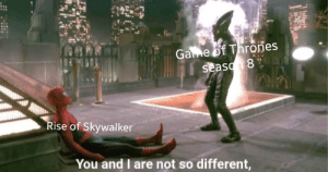 At least Engame had good conclusion: Game of Thrones  season 8  Rise of Skywalker  You and I are not so different,  hiluit. At least Engame had good conclusion