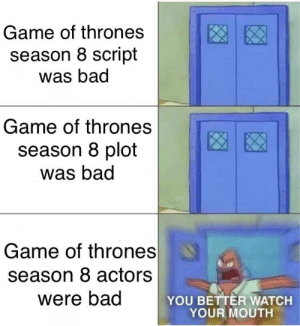 darthlampman:  The one highlight of season 8: the actors (sorry had to repost this, the old one had a typo): Game of thrones  season 8 script  was bad  Game of thrones  season 8 plot  was bad  Game of thrones  season 8 actors  were bad  YOU BETTER WATCH  YOUR MOUTH darthlampman:  The one highlight of season 8: the actors (sorry had to repost this, the old one had a typo)