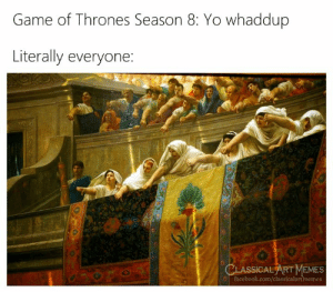 game of thrones season: Game of Thrones Season 8: Yo whaddup  Literally everyone  CLASSİCALART MEMES  acebook.com/classicalartmemes