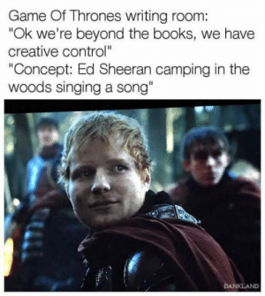 "Ed Sheeran in Game of Thrones S7: Game Of Thrones writing room:  ""Ok we're beyond the books, we have  creative control""  Concept: Ed Sheeran camping in the  woods singing a song""  KLAND Ed Sheeran in Game of Thrones S7"