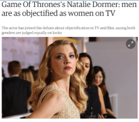 "Af, America, and Apparently: Game Of Thrones's Natalie Dormer: men  are as objectified as women on TV  actor has joined the debate  genders are judged equally on looks  about objectification in TVand  L4 shipperwolf1: brunhiddensmusings:  fierceawakening:  guyveranimefan87:  eric-coldfire:  eldritchgentleman:  cruxofargon:  the-critical-feminist:  cishetwhiteoppressor:  Finally, a sane celebrity who doesn't bend the knee to feminist bullshit. Source  My god I love her.  I know people are gonna get salty af about this but by God she's RIGHT. When Brad Pitt did Fight Club, he was cutting weight for every single scene to maintain his physique at 155. I've you've ever cut weight, you know how horrible that must have been. He did it because they needed a ""look"".  Changing Tatum said his Magic Mike body doesn't last for more than five days. He starved down and dehydrated his already fit physique for a ""look"". The male soldiers on Spartacus: Blood and Sand were eating pretty much chicken and veggies for every meal to maintain a ""look"".  Why is this such a big deal? Because all these characters are considered physical goals for men. These are actual unobtainable physical standards for men. Male body image issues get swept under the rug so often that some people don't even think they exist.  You want proof? Just check out that scene in Captain America: First Avenger where Cap just transformed into that beautiful beefcake of a man. Agent Carter's actress just HAD to touch them muscles, it was completely unscripted.   Chris Evans had to wear shirts so small they physically hurt, and he dislocated a shoulder during the helicopter scene in Civil War. But who cares, girls got to wet their panties watching Captain America flex.  If we are talking about unrealistic physical standards of male fitness given to us by movies, I would like to mention Hugh ""Wolverine"" Jackman here. Yeah, he is ripped, isn't he? Well, it is true, but to get that kind of definition, he went through 36 hour period of dehydration, which caused him to temporarily lose 10 pounds of ""water weight"".  Thus during the fight scene he was filming, he was a hair breadth from blacking out whole time, just to look unrealistically muscular. As he said during interview with Steven Colbert, ""If You go three days without water, You will die. Then, when You are halfway there they shout 'Roll it!"" It's the same with professional bodybuilders who get into periods of extreme fasting and dehydration to lower their fat-to-muscle ratio to inhuman levels, all in hopes of making their muscle definition a bit better. According to experts, healthy body fat percentage for a healthy male ranges from 8% to 20%, depending on height, lifestyle and numerous other variables.  Fitness model and professional bodybuilder Helmut Strebl also known as ""World's Most Shredded Man"" as he supposedly managed to get his body fat percentage below 5%… … But only when he partakes in competitions, since it is not humanly possible to live with such low fat percentage of one's body for longer periods of time. I mean, yeah, he keeps a draconian training regime, as well as a very strict diet even off-season, but looks much more human then… There are documented cases of incredibly fit and muscular bodybuilders fainting on the stage in the middle of their flexing routines, as well as several who outright died, because of cardiac arrest caused by their blood becoming too thick, due to long dehydration… And let's not forget about Muscle Dysmorphia, colloquially known as ""Megarexia"" or ""Bigarexia"". https://en.wikipedia.org/wiki/Muscle_dysmorphia Yeah, it's a thing, but it's barely talked about, since it's apparently not manly to admit to having problems like that, which also creates problems with researching this particular disorder… So… Thanks Hollywood?   I had no idea that most people who looked like this are dehydrated until I read posts like this.  dehydrated to the point theyre about a day away from actual organ failureokay so chris hemsworth is a absolute god of a man, but hollywood says 'thats not good enough' and for the thor movie he has to spend several days having the juice squeezed from his body untill he looses about a gallon of whats supposed to be him so that he can do 2 days of shooting scenes without his shirt, after which he has to have recovery time before he is hospitalized because i am not joking about 'one day away from organ failure'thats the benchmark- look at chris hemsworth and process that he is told he isnt suitable for a shirtless scene without prepping for three days and nearly fainting  real feminism acknowledges the unhealthy standards that men are held to. radfems brush them off as non-existent  guys, feminism is for you, too. it's for all of us."