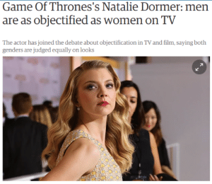 "Af, Bad, and Bitch: Game Of Thrones's Natalie Dormer: men  are as objectified as women on TV  actor has joined the debate  genders are judged equally on looks  about objectification in TVand  L4 runningfromthedaleks:  onigirigirl:  un-suspecting:  meleg-vagyok:  cruxofargon:  the-critical-feminist:  cishetwhiteoppressor:  Finally, a sane celebrity who doesn't bend the knee to feminist bullshit. Source  My god I love her.  I know people are gonna get salty af about this but by God she's RIGHT. When Brad Pitt did Fight Club, he was cutting weight for every single scene to maintain his physique at 155. I've you've ever cut weight, you know how horrible that must have been. He did it because they needed a ""look"".  Changing Tatum said his Magic Mike body doesn't last for more than five days. He starved down and dehydrated his already fit physique for a ""look"". The male soldiers on Spartacus: Blood and Sand were eating pretty much chicken and veggies for every meal to maintain a ""look"".  Why is this such a big deal? Because all these characters are considered physical goals for men. These are actual unobtainable physical standards for men. Male body image issues get swept under the rug so often that some people don't even think they exist.  As a guy with an ED, it's really nice to hear people talking about men's body image issues, but I kinda feel like saying men are just as objectified as women misses the point somewhat. Objectification has to do with much more than just unrealistic standards of beauty, and while both men and women in the acting business endure horrifying things to maintain the desired ""look,"" women are forced to do so while also experiencing a number of other injustices. Like, for example, I'm sure both Chris Evans and Scarlet Johansen were submitted to really concerning shit for Avengers, but only Scarlet received highly invasive questions about her body, and only Scarlet's character was used as an interchangeable romance prop, and only Scarlet did so just to have her character written off by male fans as nothing more than eye candy.  I'm really not trying to say that men don't experience huge body issues, hell i've lived them for the past 3 years, but we need to address that there is already a thoroughly ingrained system of prejudice in place working against women, and that means that they experience objectification often invisible at first glance. Support men and help us, but remember pain is not a competition, as others are in need of urgent care. (Also, p.s., to those using this to bitch about feminism, feminists are the people pushing the hardest for men with body issues, so don't fucking use me as a prop because you don't like women organizing. Fuck you.)  reblogging for that last comment.YES ThANK YOU  Last comment tho!  That last comment gave me life to endure the rest of the 2016."