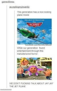 "Funny, Jet, and Horror: game oflimes  accept  ngmyInsan  This generation has a nice looking  plane movie  FROHABOWE THE WORLD OF CARS  PLANES  NCIDEHAS SOON  facebook.com/Ruin Childhood  While our generation found  entertainment through this  manufactured horror  WE DON'T FUCKING TALK ABOUT JAY JAY  THE JET PLANE We don't talk about Jay Jay ~Melody  Like "" Ouch, Right in the Childhood """