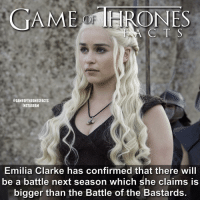 Memes, Daenerys Targaryen, and Emilia Clarke: GAME ONES  @GAMEOFTHRONESFACTS  INSTAGRAM  Emilia Clarke has confirmed that there will  be a battle next season which she claims is  bigger than the Battle of the Bastards. Sounds good 😯 • • Who do you think it will be between? - - gameofthrones gameofthroneshbo gameofthronesfacts gameofthronesfamily gameofthronesseason6 emiliaclarke daenerystargaryen daenerys targaryen kingslanding tyrion cerseilannister