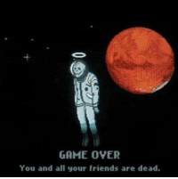 GAME OVER  You and all your friends are dead. -
