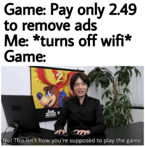 The Game, Game, and Wifi: Game: Pay only 2.49  to remove ads  Me: *turns off wifi*  Game:  No! This isn't how you're supposed to play the game. Videogameads