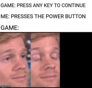 awesomesthesia:  It is called pro-gamer move: GAME: PRESS ANY KEY TO CONTINUE  ME: PRESSES THE POWER BUTTON  GAME:  imgflip.com awesomesthesia:  It is called pro-gamer move