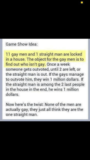 Game, House, and Idea: Game Show Idea:  11 gay men and 1 straight man are locked  in a house. The object for the gay men is to  find out who isn't gay. Once a week  someone gets outvoted, until 2 are left, or  the straight man is out. If the gays manage  to outvote him, they win 1 million dollars. If  the straight man is among the 2 last people  in the house in the end, he wins 1 million  dollars.  Now here's the twist: None of the men are  actually gay, they just all think they are the  one straight man. Game show idea:
