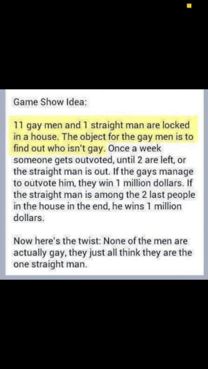 Memes, Game, and House: Game Show Idea:  11 gay men and 1 straight man are locked  in a house. The object for the gay men is to  find out who isn't gay. Once a week  someone gets outvoted, until 2 are left, or  the straight man is out. If the gays manage  to outvote him, they win 1 million dollars. If  the straight man is among the 2 last people  in the house in the end, he wins 1 million  dollars  Now here's the twist: None of the men are  actually gay, they just all think they are the  one straight man. game show idea: via /r/memes https://ift.tt/2RLK0AX
