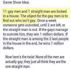 locked in: Game Show Idea:  11 gay men and 1 straight man are locked  in a house. The object for the gay men is to  find out who isn't gay. Once a week  someone gets outvoted, until 2 are left, or  the straight man is out. If the gays manage  to outvote him, they win 1 million dollars. If  the straight man is among the 2 last people  in the house in the end, he wins 1 million  dollars.  Now here's the twist: None of the men are  actually gay, they just all think they are the  one straight man.