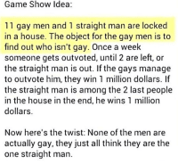 Memes, Game, and House: Game Show ldea  11 gay men and 1 straight man are locked  in a house. The object for the gay men is to  find out who isn't gay. Once a week  someone gets outvoted, until 2 are left, or  the straight man is out. If the gays manage  to outvote him, they win 1 million dollars. If  the straight man is among the 2 last people  in the house in the end, he wins 1 million  dollars  Now here's the twist: None of the men are  actually gay, they just all think they are the  one straight man @whitepeoplehumor always makes me laugh 😂