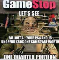 Game  STOD  LET'S SEE  eRDZ  FALLOUT 4 YOUR PSAAND15  UNOPEND XBOX ONE GAMES  ARE WORTH  ONE OUARTER PORTION