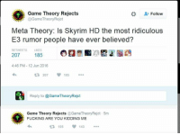 Is anyone actually planning on buying the Skyrim special edition?: Game Theory Rejects  Follow  @Game Theory Rejct  Meta Theory: Is Skyrim HD the most ridiculous  E3 rumor people have ever believed?  RETWEETS LIKES  185  207  4:46 PM 12 Jun 2016  R 207  185  Reply to @Game TheoryRejct  SR, Game Theory Rejects  @GameTheoryRejct 5m  E FUCKING ARE YOU KIDDING ME  195  143 Is anyone actually planning on buying the Skyrim special edition?