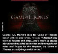 "king and i: GAME THRONES  George R.R. Martin's idea for Game of Thrones  began with his pet turtles. He said, ""I decided they  were all knights and kings...and I made up stories  about how they killed each other and betrayed each  other and fought for the kingdom. So, Game of  Thrones, actually began with turtles."""