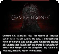 "Well that explains the writing speed!: GAME THRONES  George R.R. Martin's idea for Game of Thrones  began with his pet turtles. He said, ""I decided they  were all knights and kings...and I made up stories  about how they killed each other and betrayed each  other and fought for the kingdom. So, Game of  Thrones, actually began with turtles."" Well that explains the writing speed!"