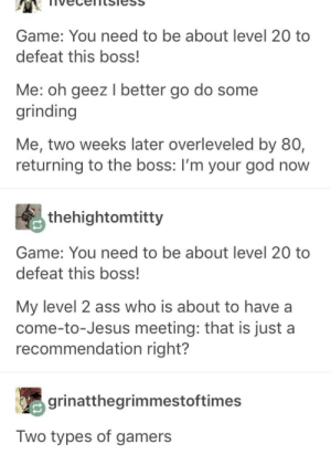 Ass, God, and Jesus: Game: You need to be about level 20 too  defeat this boss!  Me: oh geez I better go do some  grinding  Me, two weeks later overleveled by 80,  returning to the boss: I'm your god now  thehightomtitty  Game: You need to be about level 20 to  defeat this boss!  My level 2 ass who is about to have a  come-to-Jesus meeting: that is just a  recommendation right?  grinatthegrimmestoftimes  Two types of gamers I am the second