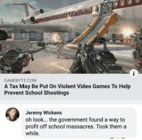 School, Video Games, and Games: GAMEBYTE.COM  A Tax May Be Put On Violent Video Games To Help  Prevent School Shootings  Jeremy Wickens  oh look... the government found a way to  profit off school massacres. Took them a  while. Stupid stupid stupid