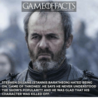 Stephen: GAMED REACTS  STEPHEN DILLANE (STANNIS BARATHEON) HATED BEING  ON GAME OF THRONES., HE SAYS HE NEVER UNDERSTOOD  THE SHOW'S POPULARITY AND HE WAS GLAD THAT HIS  CHARACTER WAS KILLED OFF.