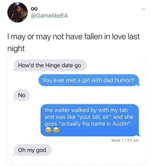 "Dad, God, and Love: @GamelikeEA  l may or may not have fallen in love last  night  How'd the Hinge date go  You ever met a girl with dad humor?  No  the waiter walked by with my tab  and was like ""your bill, sir"" and she  goes ""actually his name is Austin""  Read 11:59 AM  Oh my god She's a keeper @hinge hingepartner"