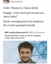 Guessed It: @GamelikeEA  Victim: Please no, I have a family  Mugger: Lmao who's gonna save you,  Harry Potter?  Daniel: (emerging from the shadows)  Oh u fuckin guessed it buddy  BBC London Newsroom@BBCLondonNews  Daniel Radcliffe 'came to aid of mugging  victim' bbc.in/2uxcXrZ
