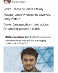 This is great: @GamelikeEA  Victim: Please no, I have a family  Mugger: Lmao who's gonna save you,  Harry Potter?  Daniel: (emerging from the shadows)  Oh u fuckin guessed it buddy  BBC London Newsroom@BBCLondonNews  Daniel Radcliffe 'came to aid of mugging  victim' bbc.in/2uxcXrZ This is great