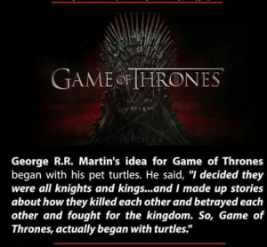 "Game of Thrones, Tumblr, and Blog: GAMEoF HRONES  George R.R. Martin's idea for Game of Thrones  began with his pet turtles. He said, ""I decided they  were all knights and kings...and I made up stories  about how they killed each other and betrayed each  other and fought for the kingdom. So, Game of  Thrones, actually began with turtles."" lolzandtrollz:Game Of Turtles"