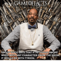 I would love to see this thronesmemes gameofthrones snoopdogg tyrionlannister tyrion peterdinklage gameofthroneshbo gameofthronesfamily got hbo asoiaf: GAMEOFFACTS  SNOOP DOGG SAYS THAT IF HE COULDSMOKE  WEED WITH ANY CHARACTER FROM THE SHOW  IT  MOULD BE WITH TYRION. I would love to see this thronesmemes gameofthrones snoopdogg tyrionlannister tyrion peterdinklage gameofthroneshbo gameofthronesfamily got hbo asoiaf