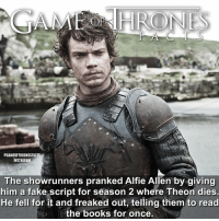 One of their many on set pranks 😂 Do you remember the others I've posted? Which has been your favourite? • • gameofthrones got alfieallen theongreyjoy reek greyjoy dananddave gameofthronesfamily gameofthronesseason7 gameofthroneshbo facts tv: @GAMEOFTHRONESFACTS  INSTAGRAM  The showrunners pranked Alfie Allen by giving  him a fake script for season 2 where Theon dies.  He fell for it and freaked out, telling them to read  the books for once. One of their many on set pranks 😂 Do you remember the others I've posted? Which has been your favourite? • • gameofthrones got alfieallen theongreyjoy reek greyjoy dananddave gameofthronesfamily gameofthronesseason7 gameofthroneshbo facts tv