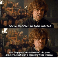 Hbo, Memes, and Vicious: gameofthronesscenes  I did not kill Joffrey, but I wish that I had.  Watching your vicious bastard die gave  me more relief than a thousand lying Whores. gameofthrones tyrionlannister tyrion peterdinklage got hbo asoiaf thronesmemes