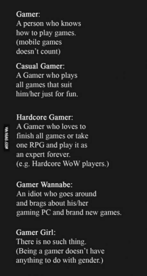 I believe it: Gamer:  A person who knows  how to play games.  (mobile games  doesn't count)  Casual Gamer:  A Gamer who plays  all games that suit  him/her just for fun.  Hardcore Gamer:  A Gamer who loves to  E finish all games or take  one RPG and play it as  an expert forever.  (e.g. Hardcore WoW players.)  Gamer Wannabe:  An idiot who goes around  and brags about his/her  gaming PC and brand new games  Gamer Girl:  There is no such thing  (Being a gamer doesn't have  anything to do with gender.) I believe it