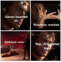 "Life, Cracked, and Time: Gamer headset:  on.  Knuckles: cracked  Girlfriend: none  Yep...it's gamer  time More like ""yepit's life time"""
