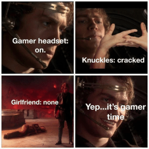 "More like ""yepit's life time"" by MoggyHere MORE MEMES: Gamer headset:  on.  Knuckles: cracked  Girlfriend: none  Yep...it's gamer  time More like ""yepit's life time"" by MoggyHere MORE MEMES"